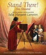 Stand There! She Shouted : The Invincible Photographer Julia Margaret Cameron - Susan Goldman Rubin