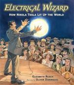 Electrical Wizard : How Nikola Tesla Lit Up the World - Elizabeth Rusch