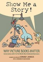 Show Me a Story! : Why Picture Books Matter: Conversations with 21 of the World's Most Celebrated Illustrators