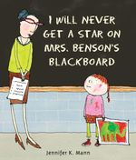I Will Never Get a Star on Mrs. Benson's Blackboard - Jennifer K. Mann
