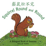 Squirrel Round and Round : A Bilingual Book of Seasons - Belle Yang