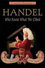 Handel, Who Knew What He Liked : Candlewick Biographies - M T Anderson