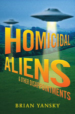 Homicidal Aliens and Other Disappointments - Brian Yansky