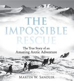 The Impossible Rescue : The True Story of an Amazing Arctic Adventure - Martin W Sandler