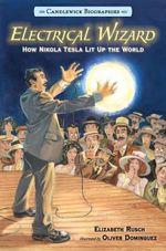 Electrical Wizard : Candlewick Biographies: How Nikola Tesla Lit Up the World - Elizabeth Rusch