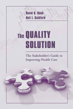 The Quality Solution : The Stakeholder's Guide to Improving Health Care - David B. Nash