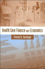 Health Care Finance and Economics : Balancing Fiscal and Social Deficits - Steven R. Eastaugh