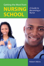 Getting the Most from Nursing School : A Guide to Becoming a Nurse - Robert Atkins