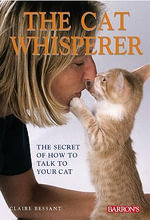 The Cat Whisperer : The Secret of How to Talk to Your Cat - Claire Bessant