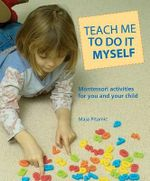 Teach Me to Do It Myself : Montessori Activities for You and Your Child - Maja Pitamic