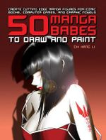 50 Manga Babes to Draw and Paint : Create Cutting Edge Manga Figures for Comic Books, Computer Games, and Graphic Novels - Chi Han Li