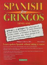 Spanish for Gringos, Level 1 : Shortcuts, Tips, and Secrets to Successful Learning - William C Harvey