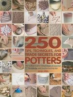 250 Tips, Techniques, and Trade Secrets for Potters : The Indispensable Compendium of Essential Knowledge and Troubleshooting Tips - Jacqui Atkin