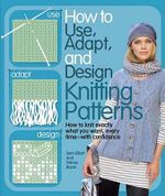 How to Use, Adapt, and Design Knitting Patterns :  How to Knit Exactly What You Want, Every Timewith Confidence! - Sam Elliott