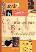 The Calligrapher's Bible : 100 Complete Alphabets and How to Draw Them - David Harris