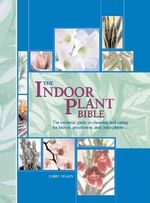 The Indoor Plant Bible : The Essential Guide to Choosing and Caring for Indoor, Greenhouse, and Patio Plants - Dorte Nissen