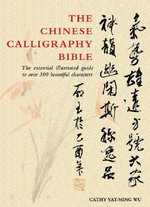 The Chinese Calligraphy Bible : The Essential Illustrated Guide to Over 300 Beautiful Characters - Yat-Ming Cathy Ho