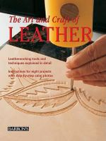 The Art and Craft of Leather : Leatherworking Tools and Techniques Explained in Detail