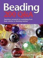 Beading: 200 Q&A : Questions Answered on Everything from Basic Stringing to Finishing Touches - Dorothy Wood