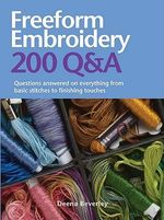 Freeform Embroidery : 200 Q &A : Questions Answered on Everything from Basic Stitches to Finishing Touches - Deena Beverly