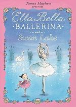 Ella Bella Ballerina and Swan Lake : Ella Bella Ballerina Series - James Mayhew