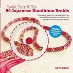 Twist, Turn & Tie 50 Japanese Kumihimo Braids : A Beginner's Guide to Making Braids for Beautiful Cord Jewelry - Beth Kemp
