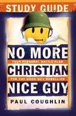 No More Christian Nice Guy Study Guide : Your Personal Battle Plan for the Good Guy Rebellion - Paul Coughlin