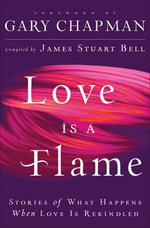 Love is a Flame : Stories of What Happens When Love is Rekindled - James Stuart Bell