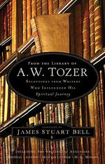 From the Library of A. W. Tozer : Selections from Writers Who Influenced His Spiritual Journey - James Stuart Bell