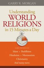 Understanding World Religions in 15 Minutes a Day : Learn the Basics Of: Islam Buddhism Hinduism Mormonism Christianity and Many More - Garry R. Morgan