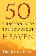 50 Things You Need to Know About Heaven - Dr. John Hart
