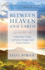 Between Heaven and Earth : Understanding Eternity and Why it Matters Today - Steve Berger