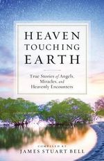 Heaven Touching Earth : Angels, Miracles, and Heavenly Encounters - James Stuart Bell
