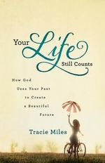 Your Life Still Counts : How God Uses Your Past to Create a Beautiful Future - Tracie Miles