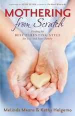 Mothering from Scratch : Finding the Best Parenting Style for You and Your Family - Melinda Means