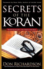 The Secrets of the Koran : Revealing Insight Into Islam's Holy Book - Don Richardson