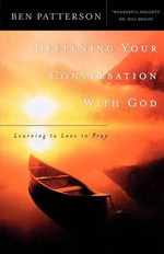 Deepening Your Conversation with God : Learning to Love to Pray - Ben Patterson