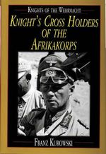 Knights of the Wehrmacht : Knight's Cross Holders of the Afrikakorps - Franz Kurowski