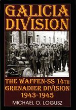 Galicia Division : The Waffen-SS 14th Grenadier Division 1943-1945 - Michael O. Logusz