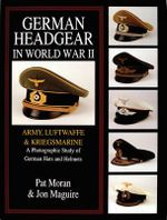 German Headgear in World War II : Army/Luftwaffe/Kriegsmarine : A Photographic Study of German Hats and Helmets :  Army/Luftwaffe/Kriegsmarine: a Photographic Study of German Hats and Helmets - Pat Moran