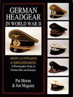 German Headgear in World War II : Army/Luftwaffe/Kriegsmarine : A Photographic Study of German Hats and Helmets : Army/Luftwaffe/Kriegsmarine: a Photographic Study of German Hats and Helmets - Pat Moran