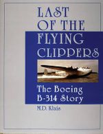 Last of the Flying Clippers : The Boeing B-314 Story - M. D. Klaas