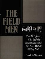 The Field Men : The SS Officers Who Led the Einsatzkommandos--The Nazi Mobile Killing Units : Schiffer Military History Ser. - French Maclean