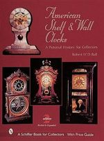 American Shelf and Wall Clocks : A Pictorial History for Collectors - Robert W. D. Ball