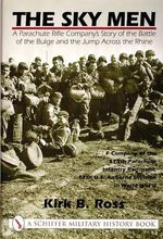 The Sky Men : A Parachute Rifle Company's Story of the Battle of the Bulge and the Jump Across the Rhine - Kirk B. Ross