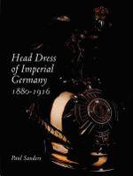 Head Dress of Imperial Germany : 1880-1916 - Paul Sanders