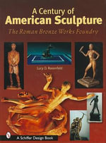 A Century of American Sculpture : The Roman Bronze Works Foundry - Lucy D. Rosenfeld
