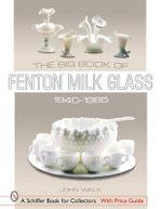 The Big Book of Fenton Milk Glass, 1940-1985 : Schiffer Book for Collectors Ser. - John Walk