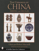 The Ceramics of China : 5000 B.C. to 1900 A.D - Gloria Mascarelli