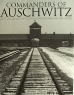 Commanders of Auschwitz : The SS Officers Who Ran the Largest Nazi Concentration Camp, 1940-1945 - Jeremy Dixon